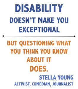 Disability doesn't make you exceptional but questioning what you think you know about it does. Stella Young, activist, comedian, journalist